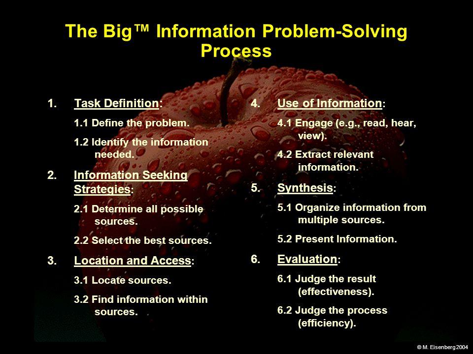 © M. Eisenberg 2004 The Big Information Problem-Solving Process 1.Task Definition: 1.1 Define the problem. 1.2 Identify the information needed. 2.Info