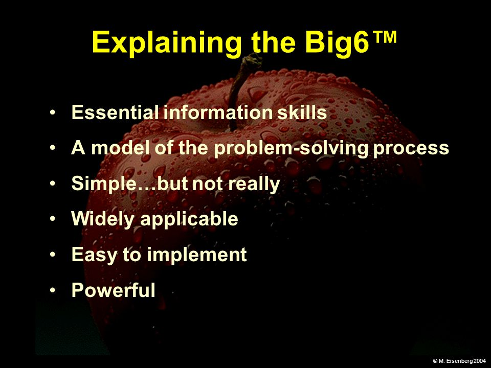 © M. Eisenberg 2004 Explaining the Big6 Essential information skills A model of the problem-solving process Simple…but not really Widely applicable Ea