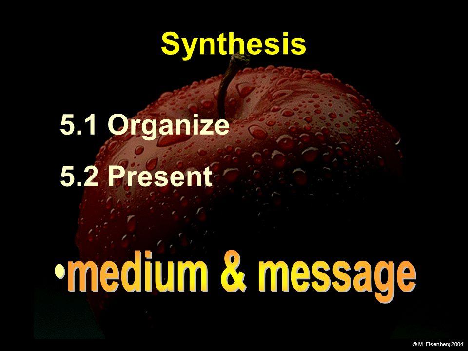 © M. Eisenberg 2004 Synthesis 5.1 Organize 5.2 Present