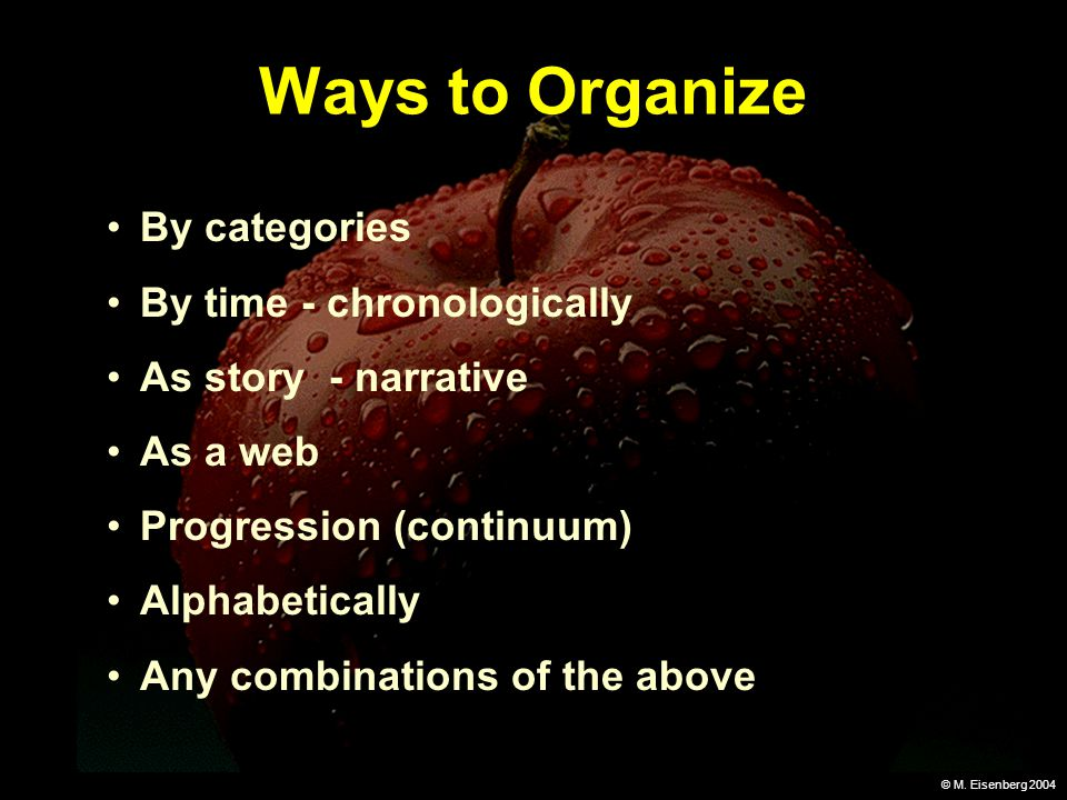 © M. Eisenberg 2004 Ways to Organize By categories By time - chronologically As story - narrative As a web Progression (continuum) Alphabetically Any