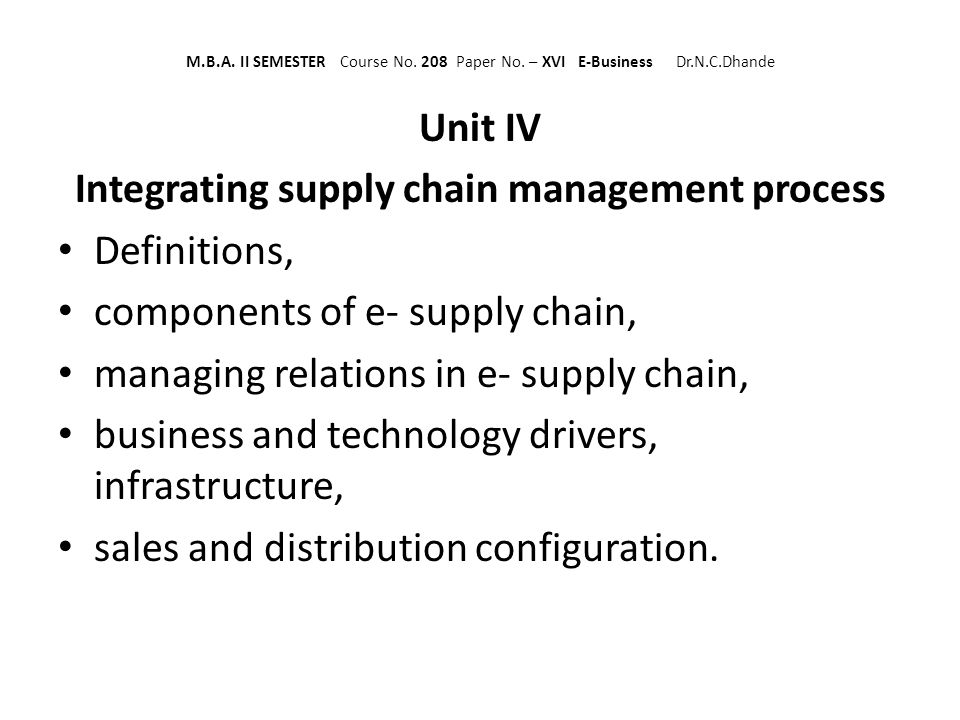 M.B.A. II SEMESTER Course No. 208 Paper No. – XVI E-Business Dr.N.C.Dhande Unit IV Integrating supply chain management process Definitions, components