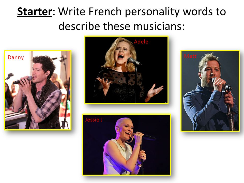 Starter: Write French personality words to describe these musicians: Danny Adele Jessie J Matt