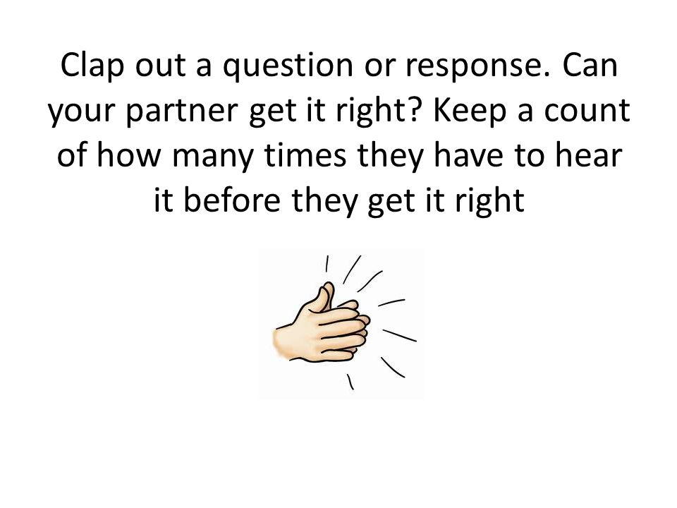 Clap out a question or response. Can your partner get it right.