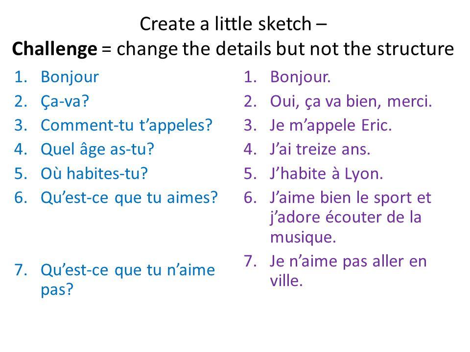 Create a little sketch – Challenge = change the details but not the structure 1.Bonjour 2.Ça-va? 3.Comment-tu tappeles? 4.Quel âge as-tu? 5.Où habites