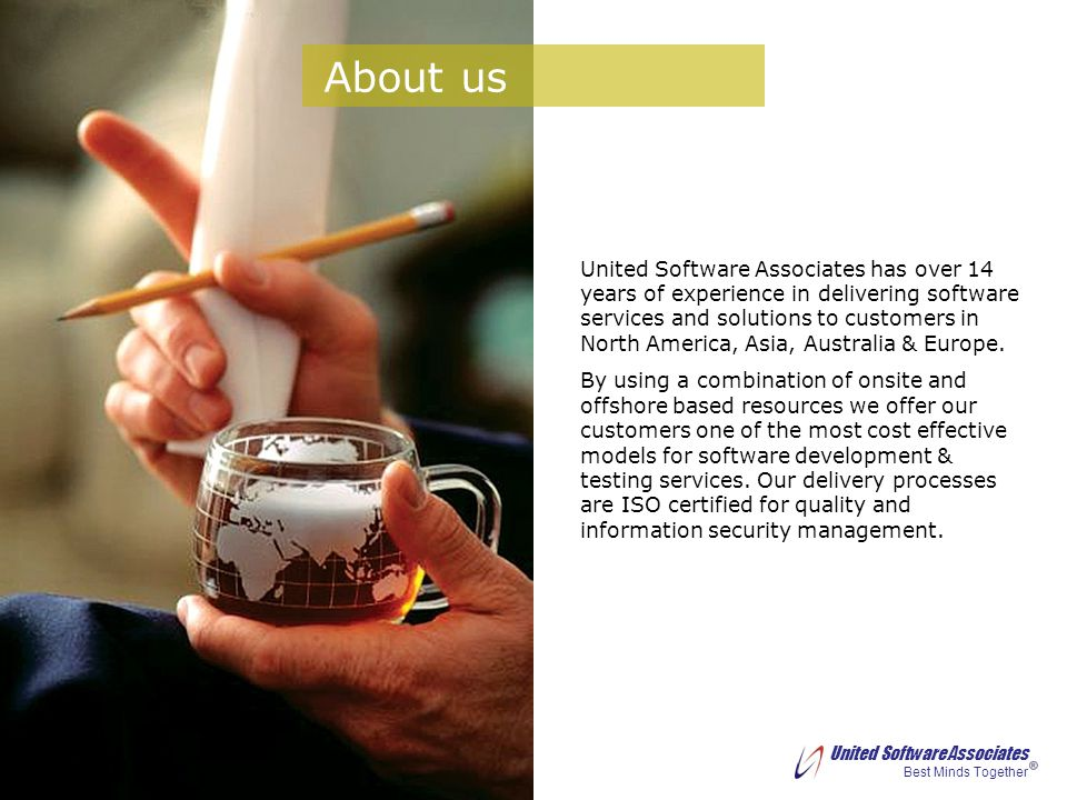 United Software Associates Best Minds Together We provide IT services in following areas Application Development Services in Microsoft (.NET), IBM (iSeries), Oracle, Sybase, Java, Mobile Computing platforms Enterprise Data Management Services Sybase Partner Solutions Advanced Technology: Mobile Computing Cloud Computing In-Memory (SAP-HANA) Embedded Systems Networking and Security QA & Testing Professional Services & Staffing What we do ?