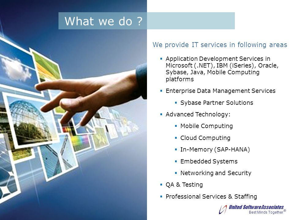 United Software Associates Best Minds Together We provide IT services in following areas Application Development Services in Microsoft (.NET), IBM (iSeries), Oracle, Sybase, Java, Mobile Computing platforms Enterprise Data Management Services Sybase Partner Solutions Advanced Technology: Mobile Computing Cloud Computing In-Memory (SAP-HANA) Embedded Systems Networking and Security QA & Testing Professional Services & Staffing What we do