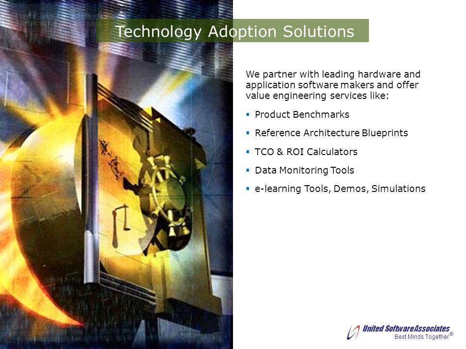 United Software Associates Best Minds Together We partner with leading hardware and application software makers and offer value engineering services like: Product Benchmarks Reference Architecture Blueprints TCO & ROI Calculators Data Monitoring Tools e-learning Tools, Demos, Simulations Technology Adoption Solutions