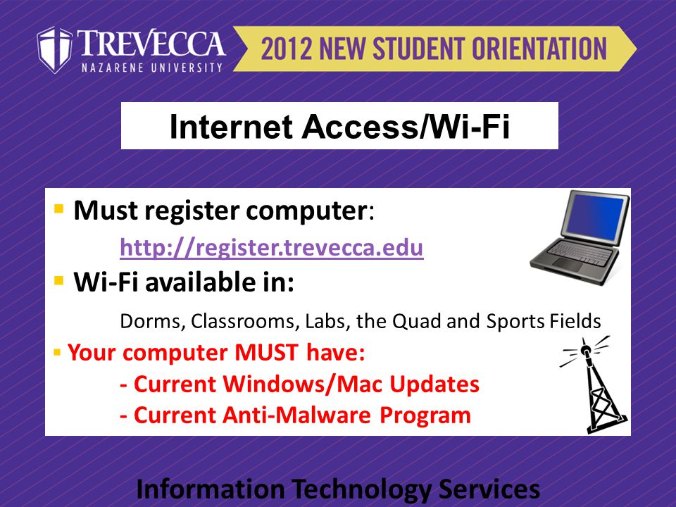 Must register computer: http://register.trevecca.edu http://register.trevecca.edu Wi-Fi available in: Dorms, Classrooms, Labs, the Quad and Sports Fie