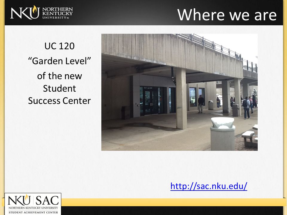 Where we are UC 120 Garden Level of the new Student Success Center http://sac.nku.edu/