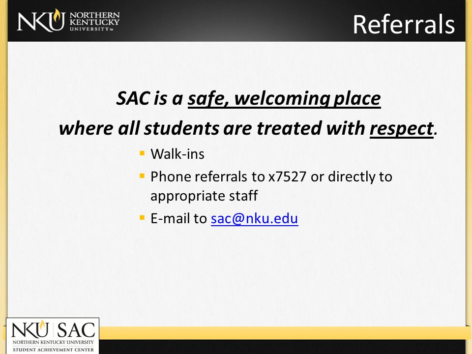 Referrals SAC is a safe, welcoming place where all students are treated with respect. Walk-ins Phone referrals to x7527 or directly to appropriate sta