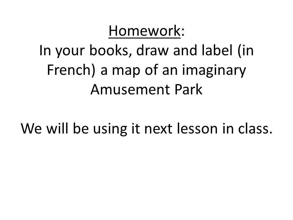 Homework: In your books, draw and label (in French) a map of an imaginary Amusement Park We will be using it next lesson in class.