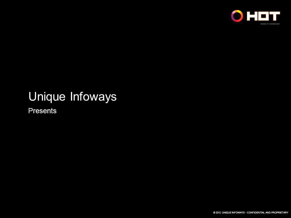 © 2012 UNIQUE INFOWAYS - CONFIDENTIAL AND PROPRIETARY Unique Infoways Presents