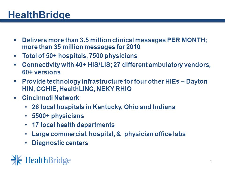 4 HealthBridge Delivers more than 3.5 million clinical messages PER MONTH; more than 35 million messages for 2010 Total of 50+ hospitals, 7500 physicians Connectivity with 40+ HIS/LIS; 27 different ambulatory vendors, 60+ versions Provide technology infrastructure for four other HIEs – Dayton HIN, CCHIE, HealthLINC, NEKY RHIO Cincinnati Network 26 local hospitals in Kentucky, Ohio and Indiana 5500+ physicians 17 local health departments Large commercial, hospital, & physician office labs Diagnostic centers