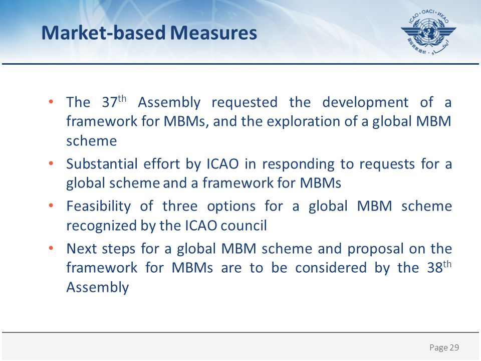 Page 29 The 37 th Assembly requested the development of a framework for MBMs, and the exploration of a global MBM scheme Substantial effort by ICAO in
