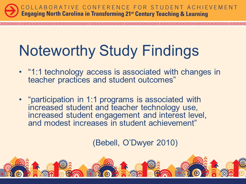Noteworthy Study Findings 1:1 technology access is associated with changes in teacher practices and student outcomes participation in 1:1 programs is associated with increased student and teacher technology use, increased student engagement and interest level, and modest increases in student achievement (Bebell, ODwyer 2010)