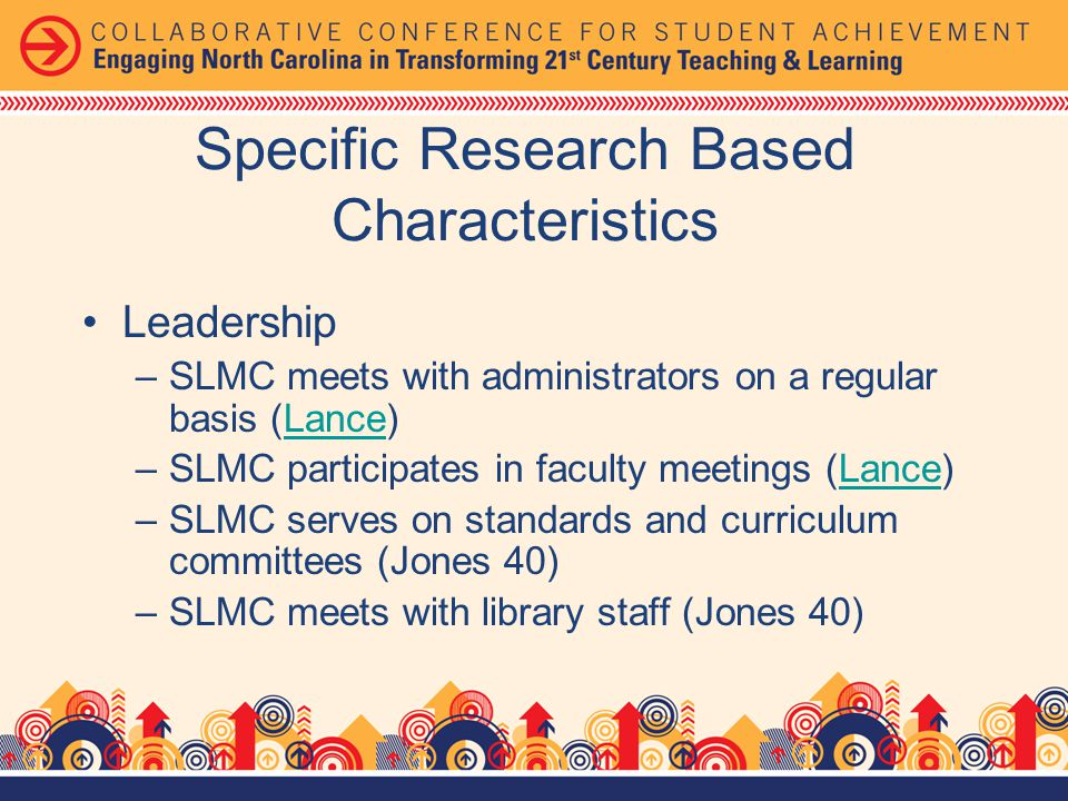 Leadership –SLMC meets with administrators on a regular basis (Lance)Lance –SLMC participates in faculty meetings (Lance)Lance –SLMC serves on standards and curriculum committees (Jones 40) –SLMC meets with library staff (Jones 40) Specific Research Based Characteristics