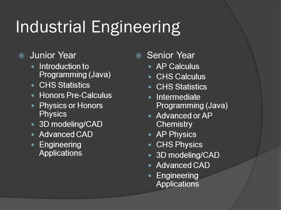 Industrial Engineering Junior Year Introduction to Programming (Java) CHS Statistics Honors Pre-Calculus Physics or Honors Physics 3D modeling/CAD Advanced CAD Engineering Applications Senior Year AP Calculus CHS Calculus CHS Statistics Intermediate Programming (Java) Advanced or AP Chemistry AP Physics CHS Physics 3D modeling/CAD Advanced CAD Engineering Applications