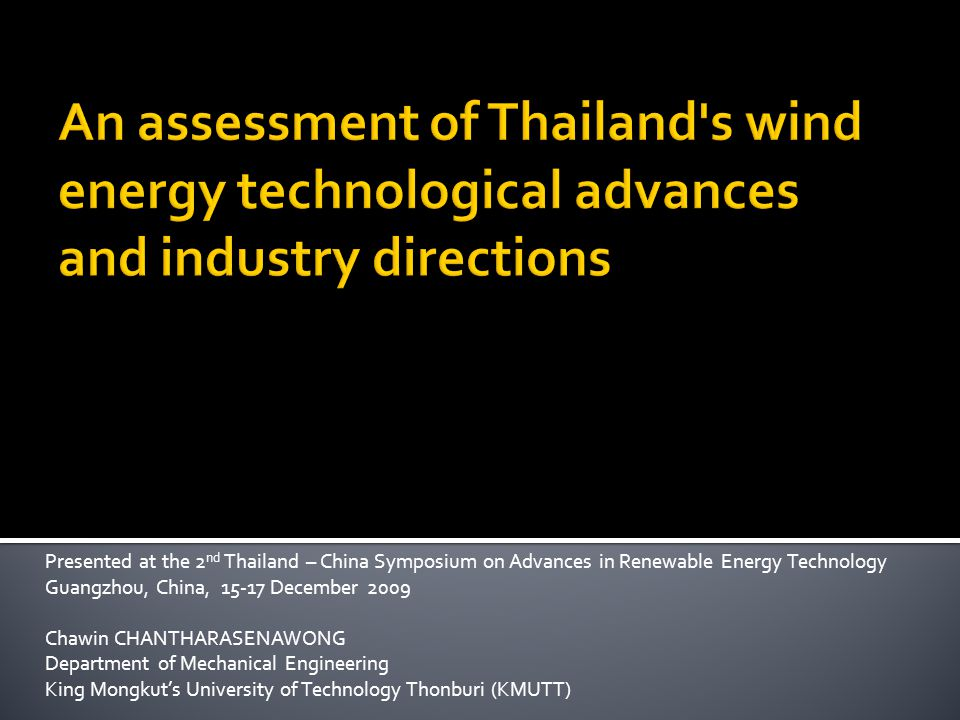 Presented at the 2 nd Thailand – China Symposium on Advances in Renewable Energy Technology Guangzhou, China, 15-17 December 2009 Chawin CHANTHARASENAWONG Department of Mechanical Engineering King Mongkuts University of Technology Thonburi (KMUTT)