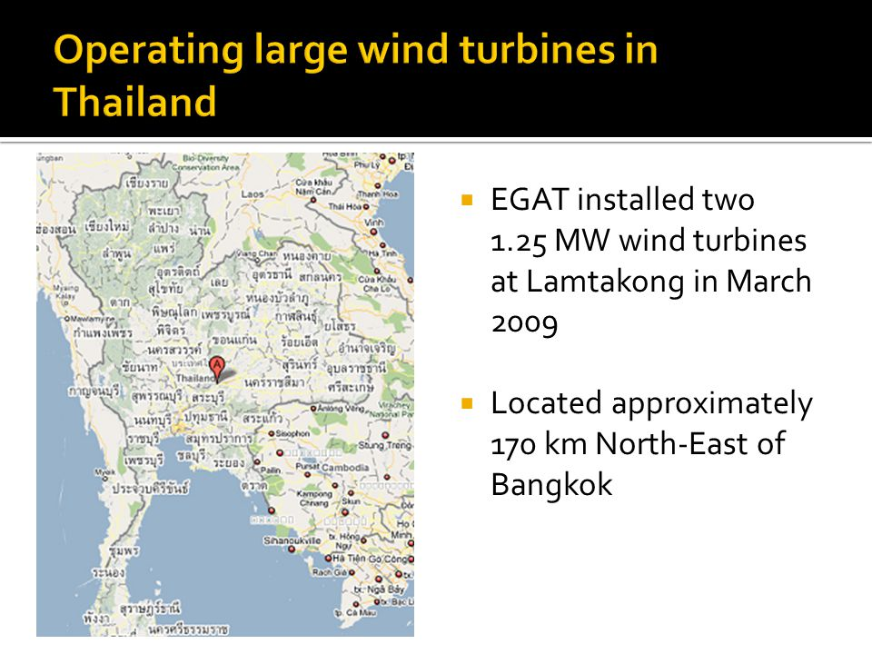 EGAT installed two 1.25 MW wind turbines at Lamtakong in March 2009 Located approximately 170 km North-East of Bangkok