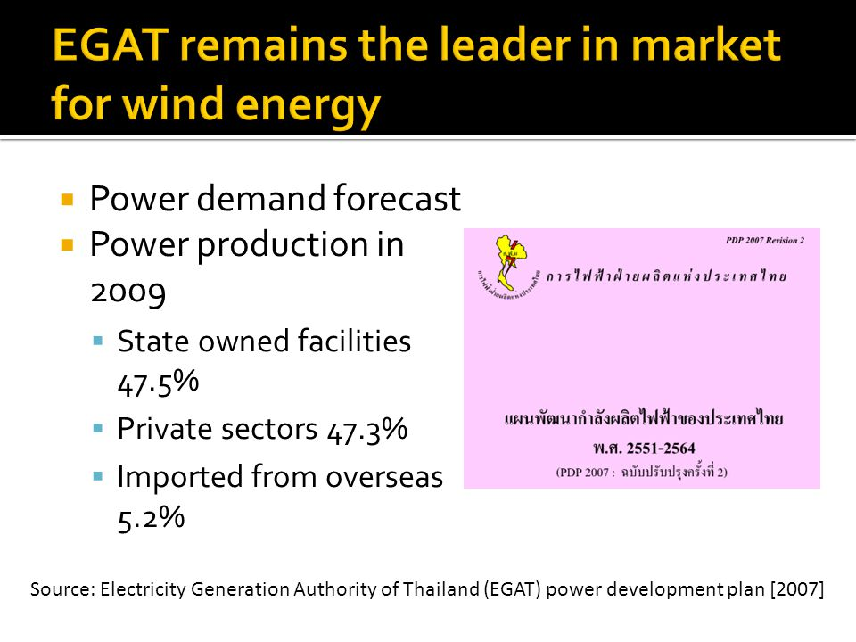 Power demand forecast Power production in 2009 State owned facilities 47.5% Private sectors 47.3% Imported from overseas 5.2% Source: Electricity Generation Authority of Thailand (EGAT) power development plan [2007]