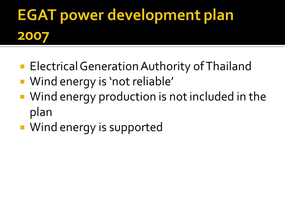 Electrical Generation Authority of Thailand Wind energy is not reliable Wind energy production is not included in the plan Wind energy is supported