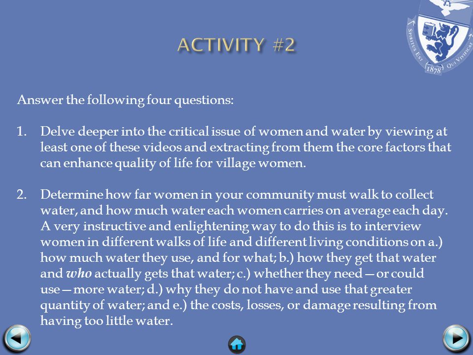 Answer the following four questions: 1.Delve deeper into the critical issue of women and water by viewing at least one of these videos and extracting from them the core factors that can enhance quality of life for village women.