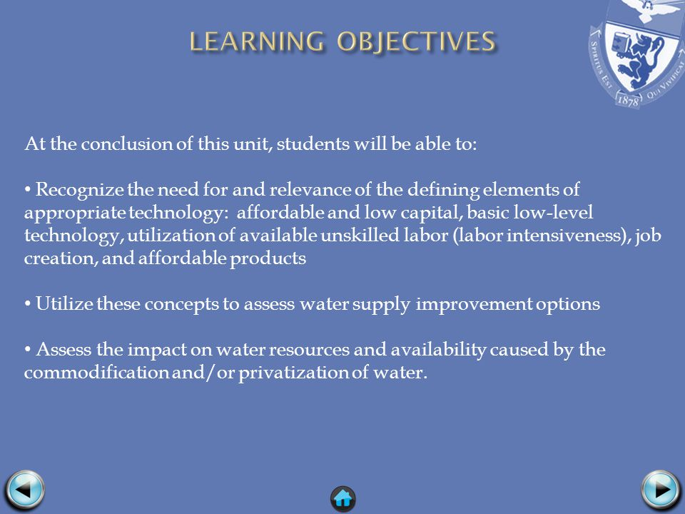 At the conclusion of this unit, students will be able to: Recognize the need for and relevance of the defining elements of appropriate technology: affordable and low capital, basic low-level technology, utilization of available unskilled labor (labor intensiveness), job creation, and affordable products Utilize these concepts to assess water supply improvement options Assess the impact on water resources and availability caused by the commodification and/or privatization of water.
