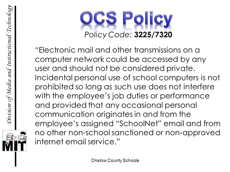 Onslow County Schools Division of Media and Instructional Technology Policy Code: 3225/7320 Electronic mail and other transmissions on a computer network could be accessed by any user and should not be considered private.