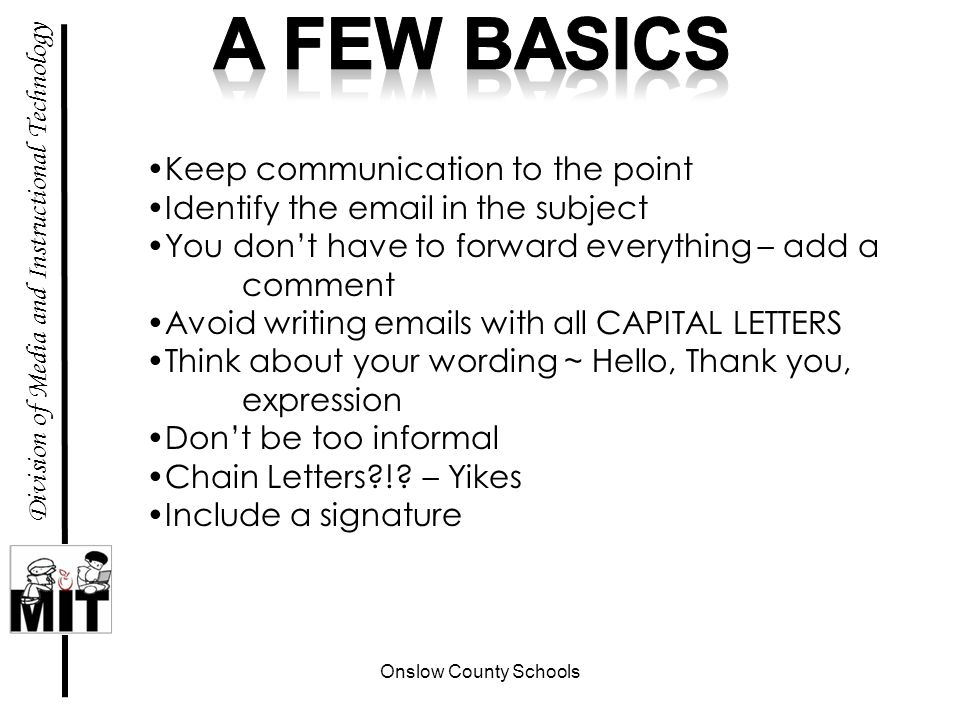 Onslow County Schools Division of Media and Instructional Technology Keep communication to the point Identify the email in the subject You dont have to forward everything – add a comment Avoid writing emails with all CAPITAL LETTERS Think about your wording ~ Hello, Thank you, expression Dont be too informal Chain Letters !.