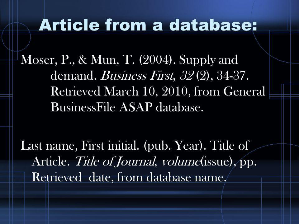 Article from a database: Moser, P., & Mun, T. (2004). Supply and demand. Business First, 32 (2), 34-37. Retrieved March 10, 2010, from General Busines