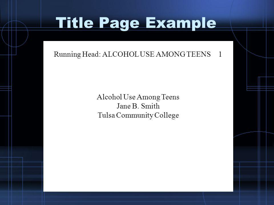 Title Page Example Running Head: ALCOHOL USE AMONG TEENS1 Alcohol Use Among Teens Jane B. Smith Tulsa Community College