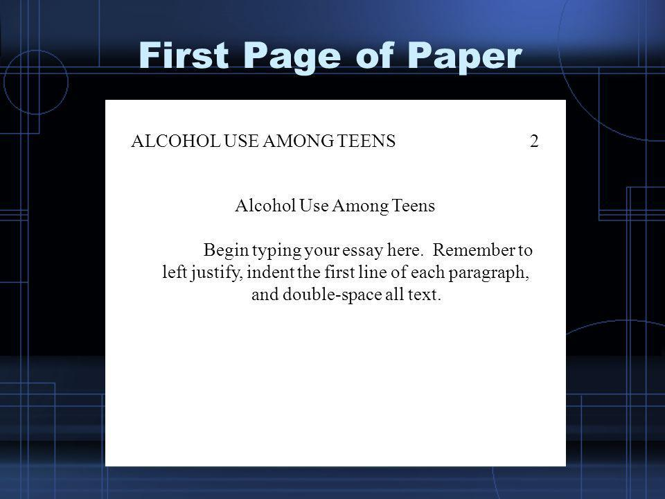 First Page of Paper ALCOHOL USE AMONG TEENS2 Alcohol Use Among Teens Begin typing your essay here. Remember to left justify, indent the first line of