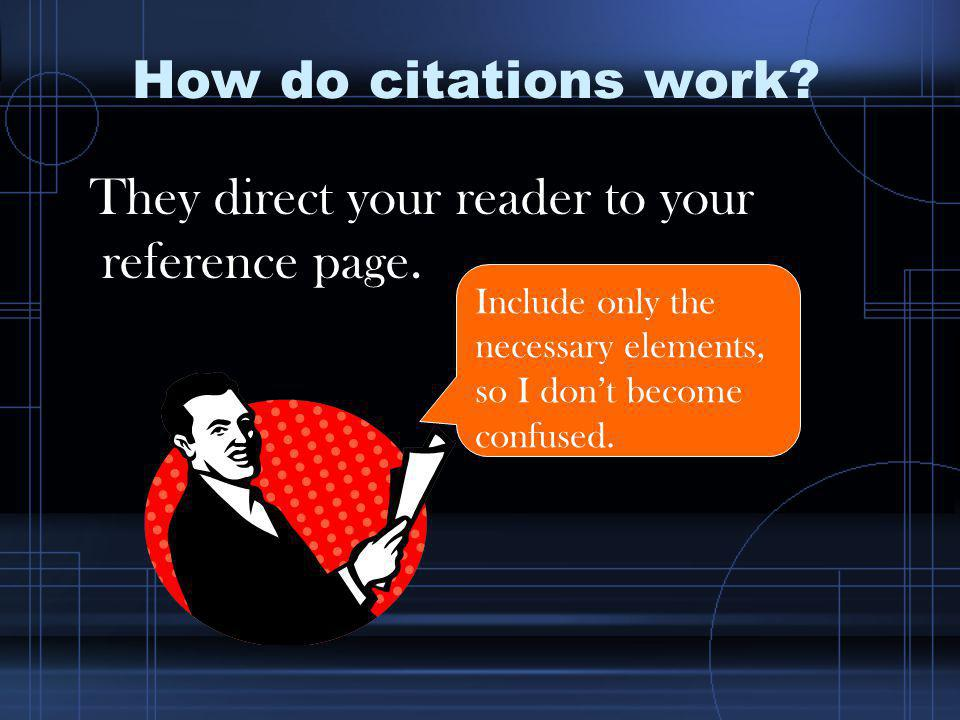 How do citations work? They direct your reader to your reference page. Include only the necessary elements, so I dont become confused.