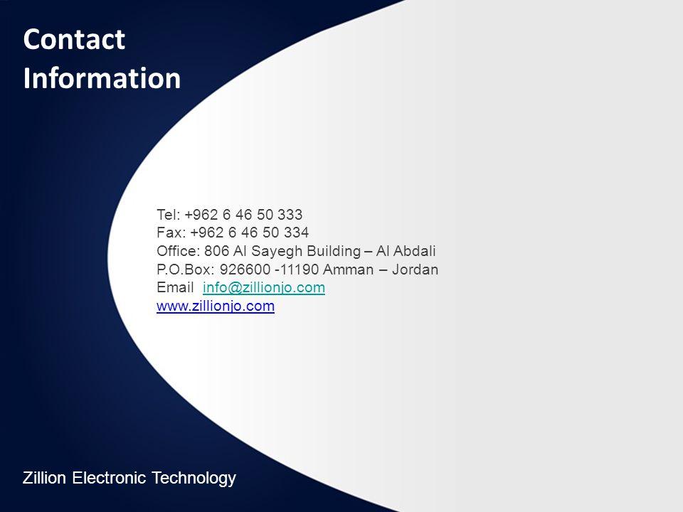 Tel: +962 6 46 50 333 Fax: +962 6 46 50 334 Office: 806 Al Sayegh Building – Al Abdali P.O.Box: 926600 -11190 Amman – Jordan Email: info@zillionjo.cominfo@zillionjo.com www.zillionjo.com Contact Information Zillion Electronic Technology
