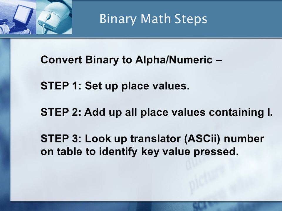 Convert Binary to Alpha/Numeric – STEP 1: Set up place values. STEP 2: Add up all place values containing I. STEP 3: Look up translator (ASCii) number