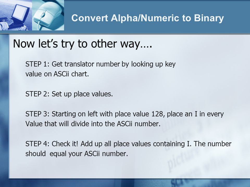 Convert Alpha/Numeric to Binary Now lets try to other way…. STEP 1: Get translator number by looking up key value on ASCii chart. STEP 2: Set up place