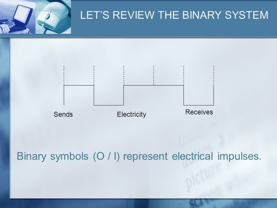 LETS REVIEW THE BINARY SYSTEM Binary symbols (O / I) represent electrical impulses.