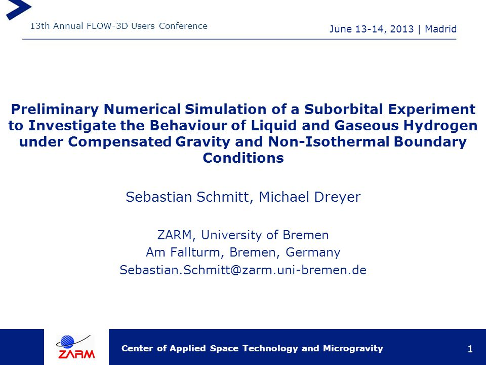 13th Annual FLOW-3D Users Conference Center of Applied Space Technology and Microgravity June 13-14, 2013   Madrid 1 Preliminary Numerical Simulation of a Suborbital Experiment to Investigate the Behaviour of Liquid and Gaseous Hydrogen under Compensated Gravity and Non-Isothermal Boundary Conditions Sebastian Schmitt, Michael Dreyer ZARM, University of Bremen Am Fallturm, Bremen, Germany Sebastian.Schmitt@zarm.uni-bremen.de