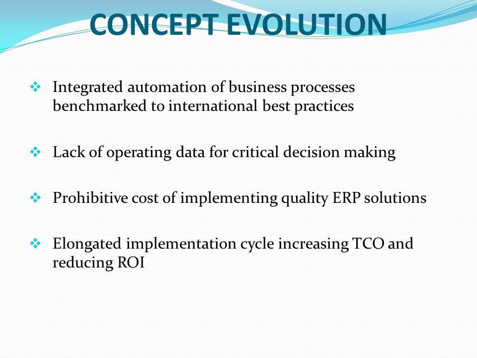 CONCEPT EVOLUTION Integrated automation of business processes benchmarked to international best practices Lack of operating data for critical decision making Prohibitive cost of implementing quality ERP solutions Elongated implementation cycle increasing TCO and reducing ROI