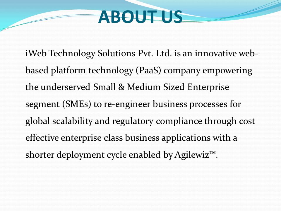 ABOUT US iWeb Technology Solutions Pvt. Ltd. is an innovative web- based platform technology (PaaS) company empowering the underserved Small & Medium