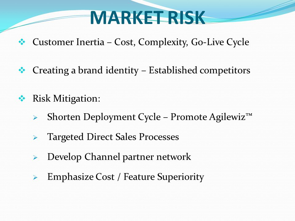 MARKET RISK Customer Inertia – Cost, Complexity, Go-Live Cycle Creating a brand identity – Established competitors Risk Mitigation: Shorten Deployment