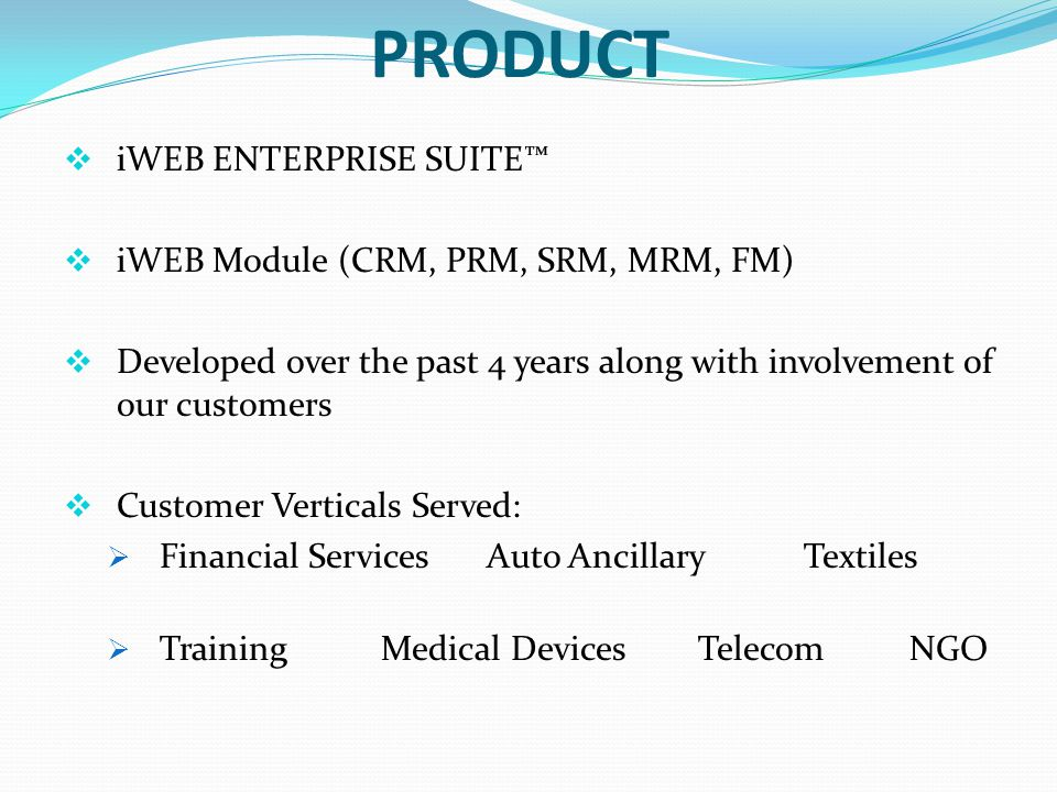 PRODUCT iWEB ENTERPRISE SUITE iWEB Module (CRM, PRM, SRM, MRM, FM) Developed over the past 4 years along with involvement of our customers Customer Verticals Served: Financial ServicesAuto AncillaryTextiles TrainingMedical DevicesTelecomNGO