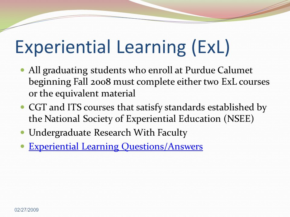 Experiential Learning (ExL) All graduating students who enroll at Purdue Calumet beginning Fall 2008 must complete either two ExL courses or the equivalent material CGT and ITS courses that satisfy standards established by the National Society of Experiential Education (NSEE) Undergraduate Research With Faculty Experiential Learning Questions/Answers 02/27/2009