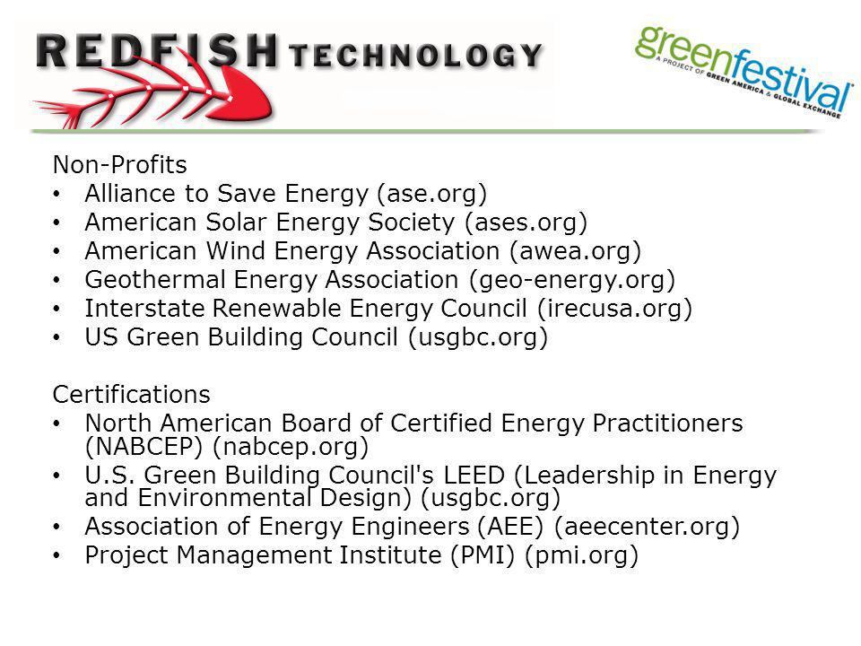 Non-Profits Alliance to Save Energy (ase.org) American Solar Energy Society (ases.org) American Wind Energy Association (awea.org) Geothermal Energy Association (geo-energy.org) Interstate Renewable Energy Council (irecusa.org) US Green Building Council (usgbc.org) Certifications North American Board of Certified Energy Practitioners (NABCEP) (nabcep.org) U.S.