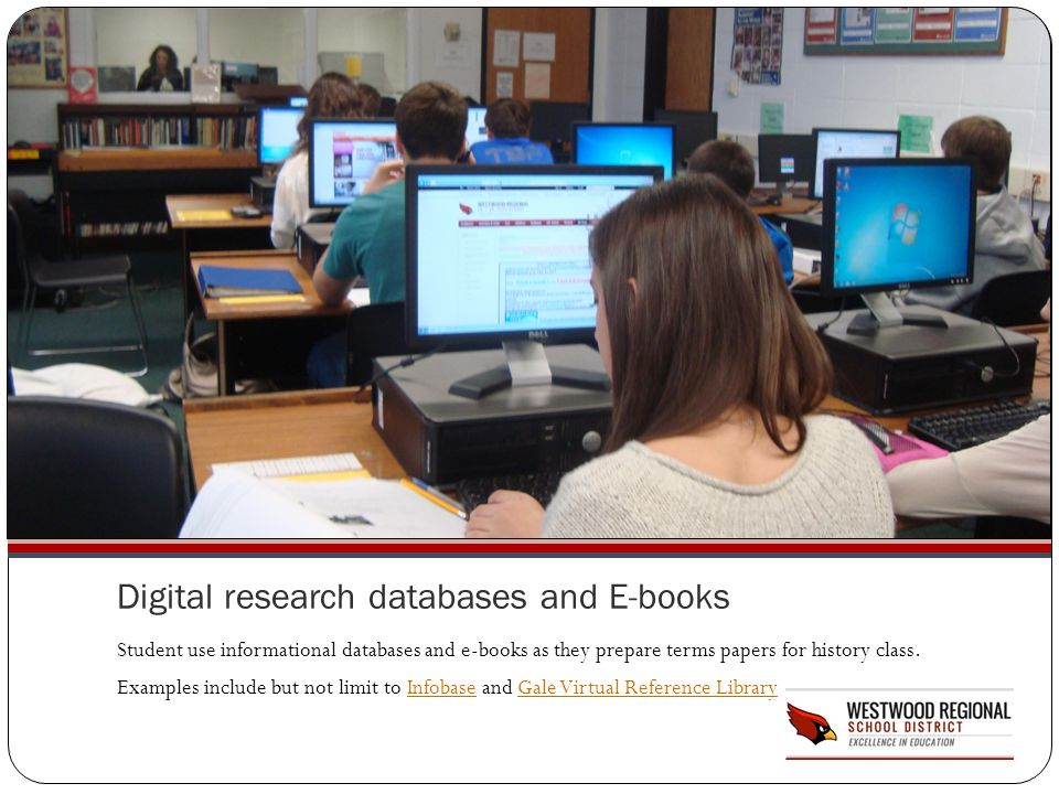 Digital research databases and E-books Student use informational databases and e-books as they prepare terms papers for history class. Examples includ