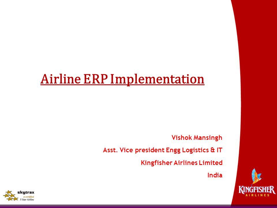 Airline ERP Implementation Vishok Mansingh Asst. Vice president Engg Logistics & IT Kingfisher Airlines Limited India