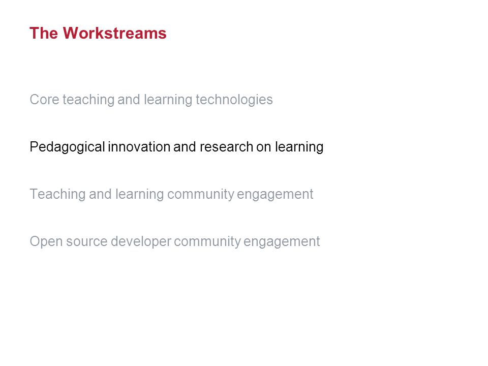 The Workstreams Core teaching and learning technologies Pedagogical innovation and research on learning Teaching and learning community engagement Open source developer community engagement
