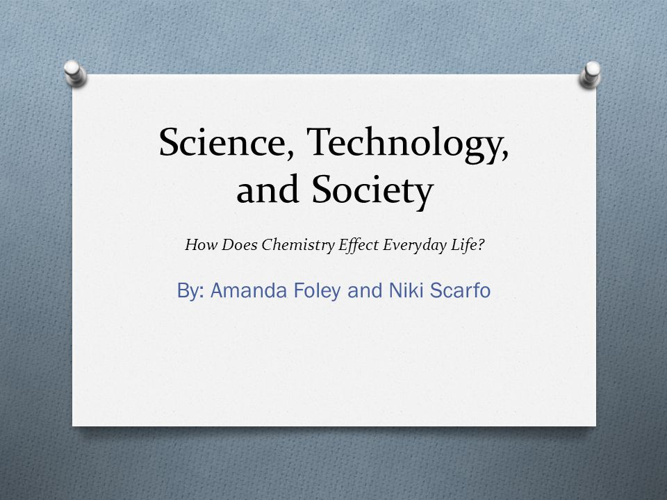Science, Technology, and Society How Does Chemistry Effect Everyday Life? By: Amanda Foley and Niki Scarfo