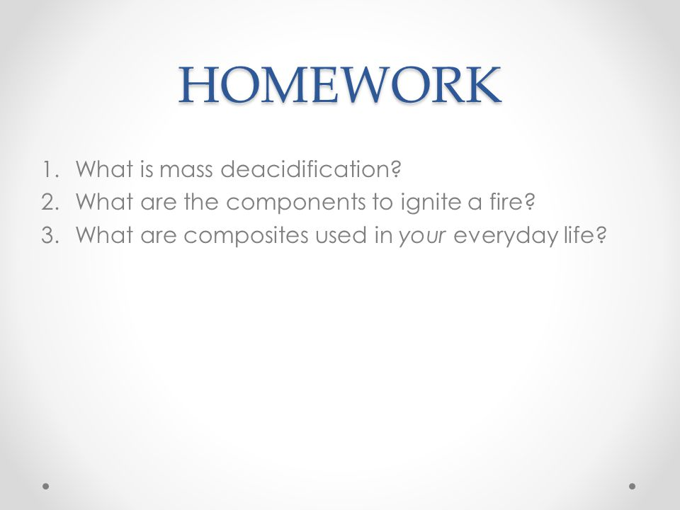 HOMEWORK 1.What is mass deacidification? 2.What are the components to ignite a fire? 3.What are composites used in your everyday life?