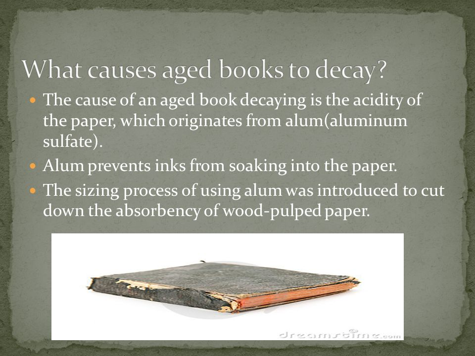 The cause of an aged book decaying is the acidity of the paper, which originates from alum(aluminum sulfate). Alum prevents inks from soaking into the